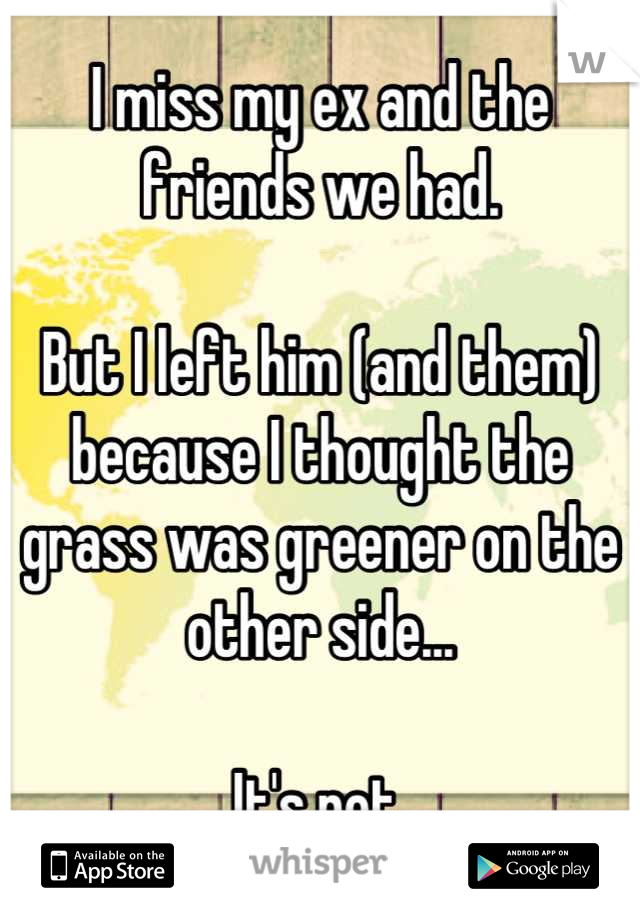 I miss my ex and the friends we had.  But I left him (and them) because I thought the grass was greener on the other side...  It's not.