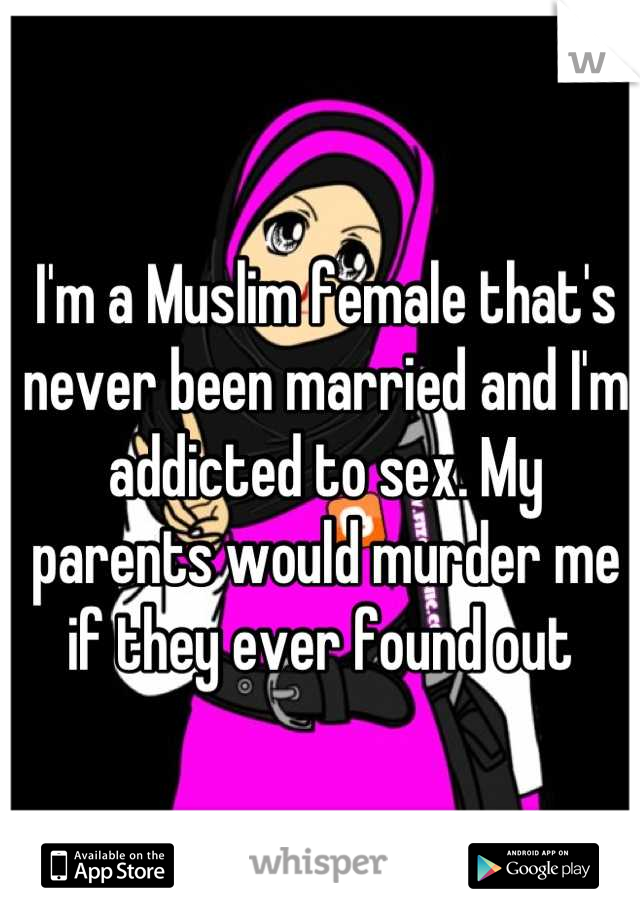 I'm a Muslim female that's never been married and I'm addicted to sex. My parents would murder me if they ever found out