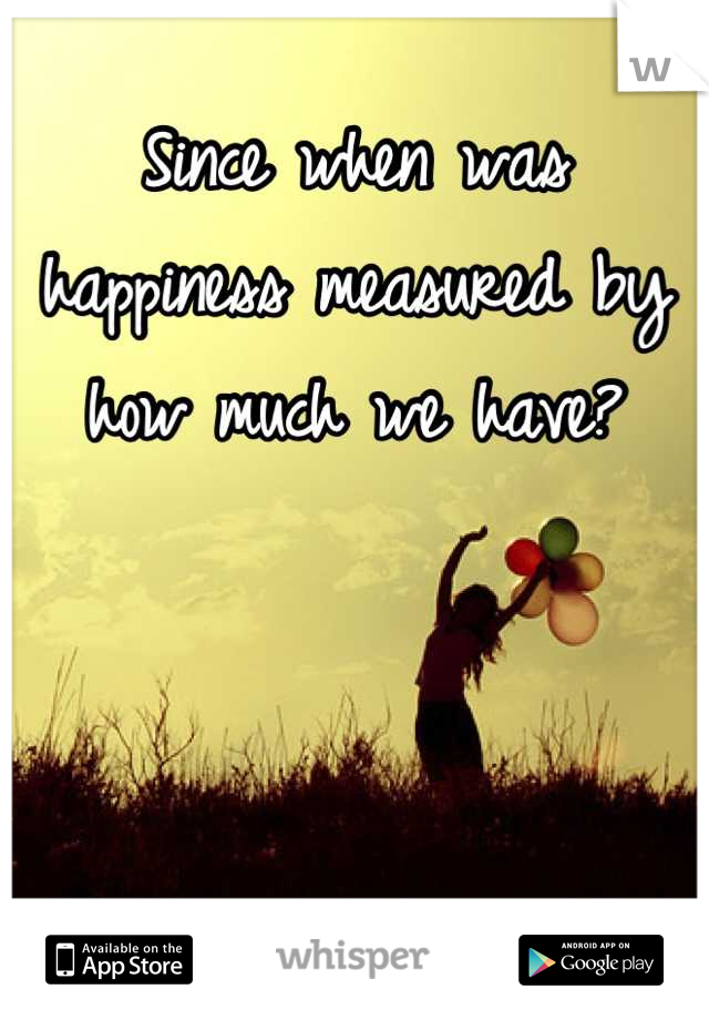 Since when was happiness measured by how much we have?
