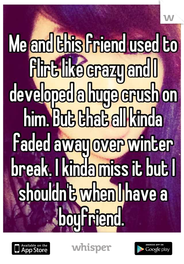 Me and this friend used to flirt like crazy and I developed a huge crush on him. But that all kinda faded away over winter break. I kinda miss it but I shouldn't when I have a boyfriend.