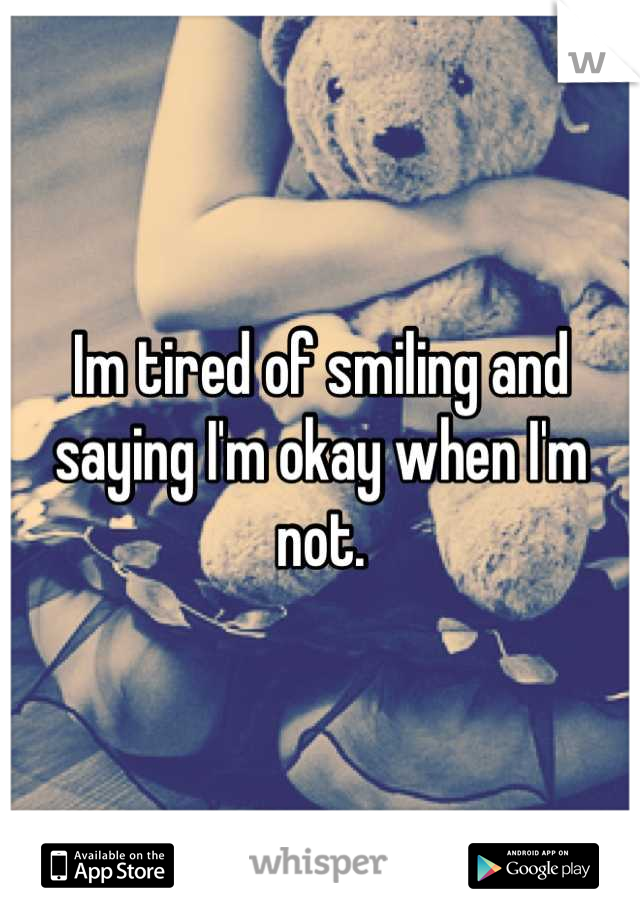 Im tired of smiling and saying I'm okay when I'm not.