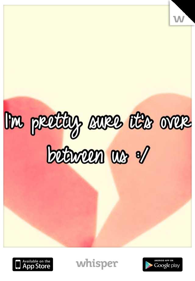 I'm pretty sure it's over between us :/