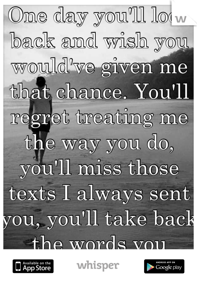 One day you'll look back and wish you would've given me that chance. You'll regret treating me the way you do, you'll miss those texts I always sent you, you'll take back the words you said..One day.