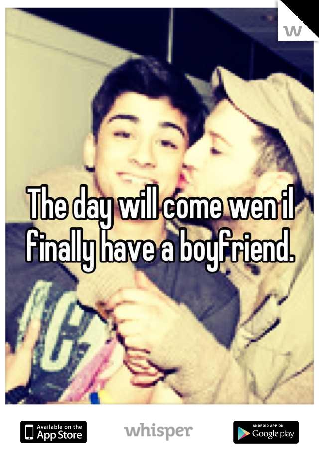 The day will come wen il finally have a boyfriend.