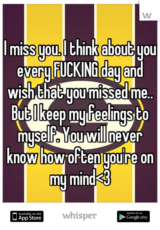 I miss you. I think about you every FUCKING day and wish that you missed me.. But I keep my feelings to myself. You will never know how often you're on my mind<3