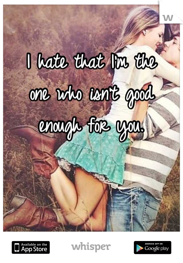 I hate that I'm the one who isn't good enough for you.