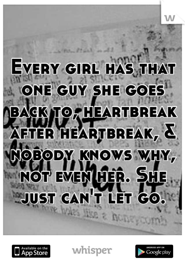 Every girl has that one guy she goes back to, heartbreak after heartbreak, & nobody knows why, not even her. She just can't let go.