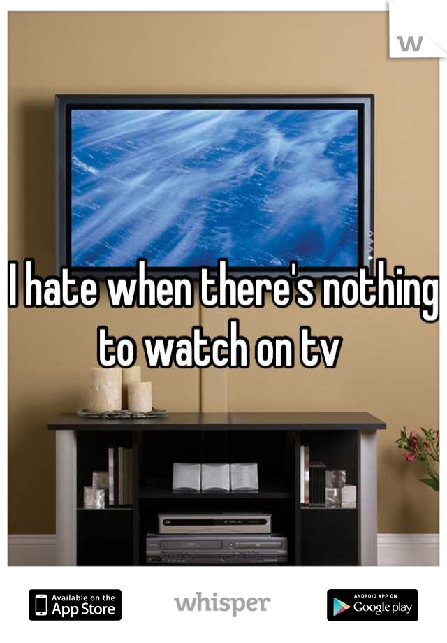 I hate when there's nothing to watch on tv