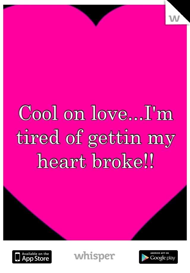 Cool on love...I'm tired of gettin my heart broke!!
