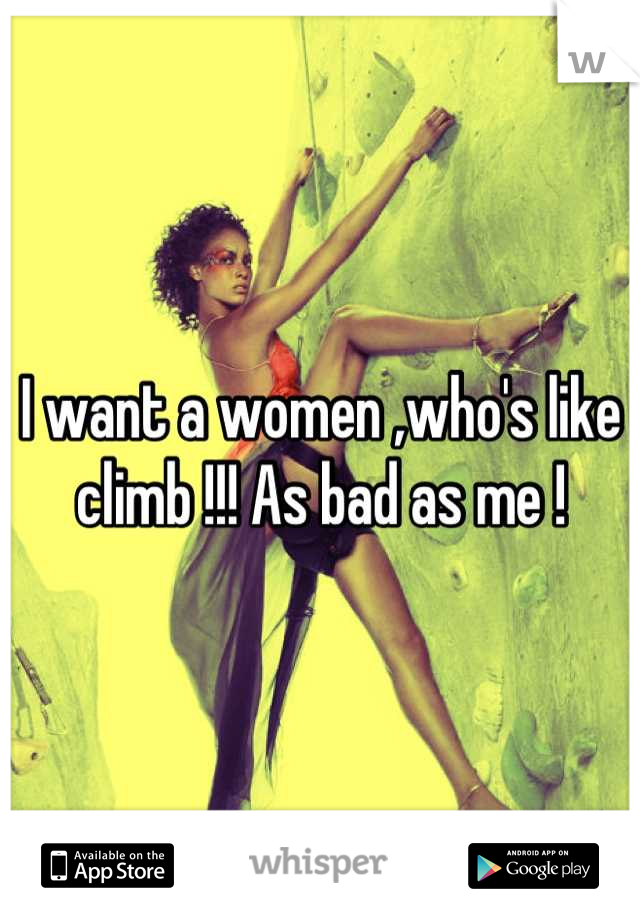 I want a women ,who's like climb !!! As bad as me !