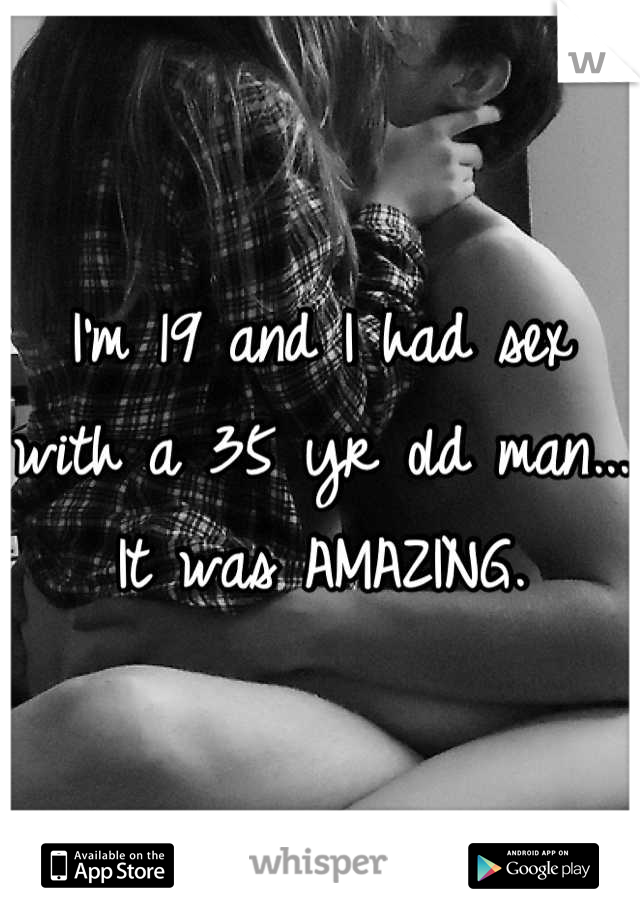 I'm 19 and I had sex with a 35 yr old man... It was AMAZING.