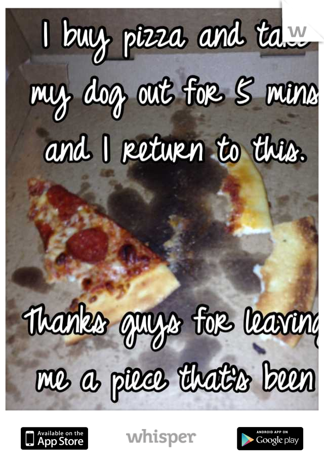 I buy pizza and take my dog out for 5 mins and I return to this.    Thanks guys for leaving me a piece that's been bitten -.-