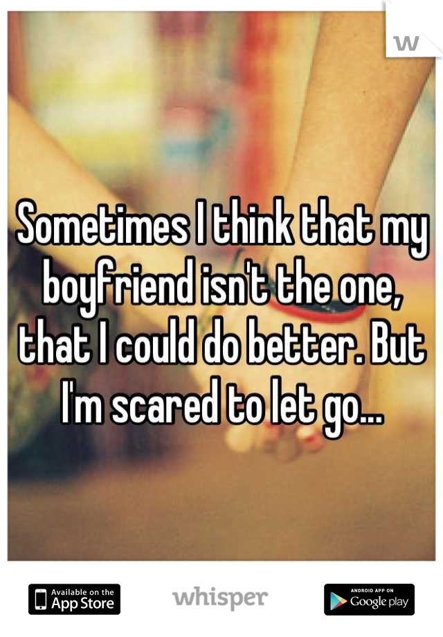 Sometimes I think that my boyfriend isn't the one, that I could do better. But I'm scared to let go...