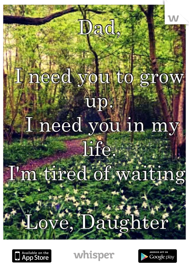 Dad,   I need you to grow up.   I need you in my life.  I'm tired of waiting.   Love, Daughter