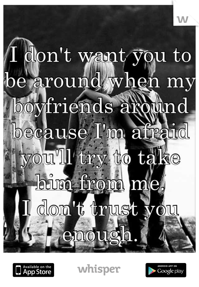 I don't want you to be around when my boyfriends around because I'm afraid you'll try to take him from me. I don't trust you enough.