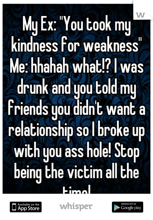 """My Ex: """"You took my kindness for weakness"""" Me: hhahah what!? I was drunk and you told my friends you didn't want a relationship so I broke up with you ass hole! Stop being the victim all the time!"""