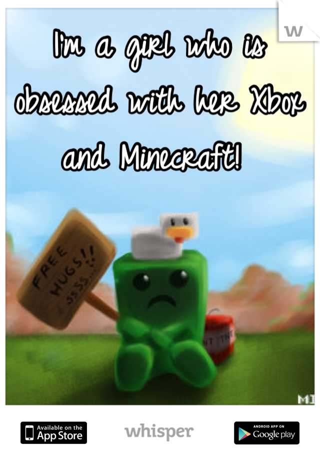 I'm a girl who is obsessed with her Xbox and Minecraft!