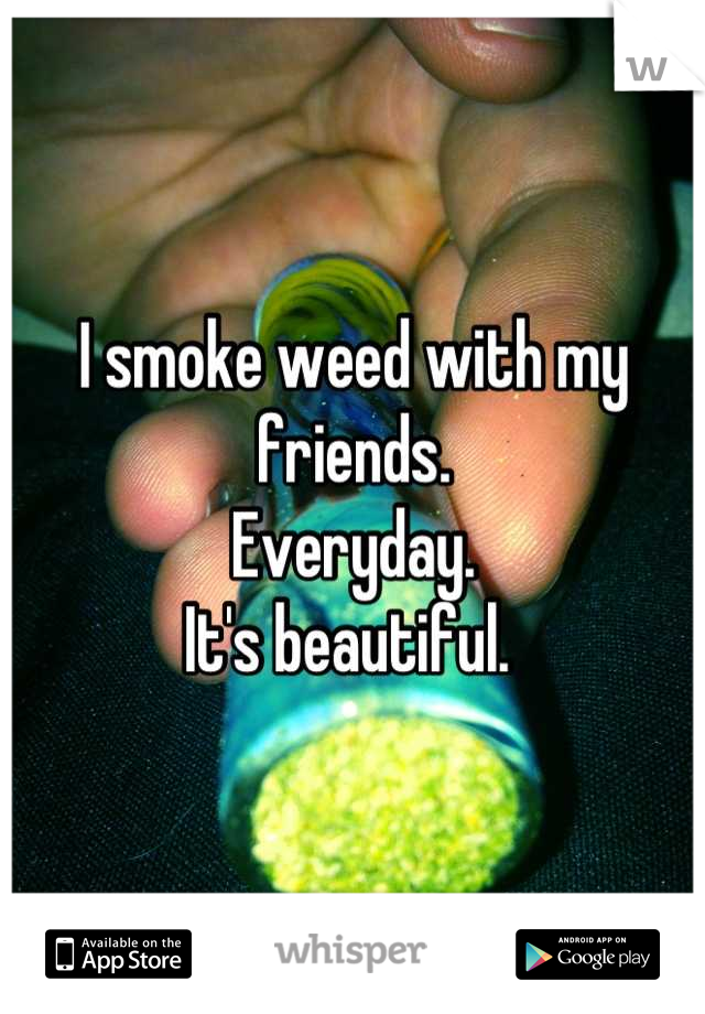 I smoke weed with my friends.  Everyday.  It's beautiful.