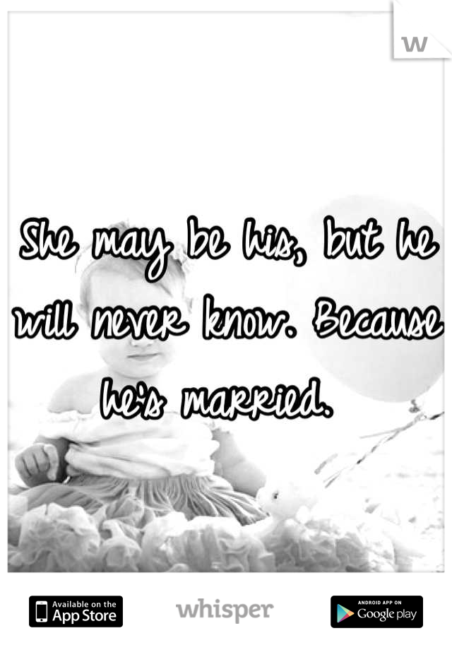 She may be his, but he will never know. Because he's married.