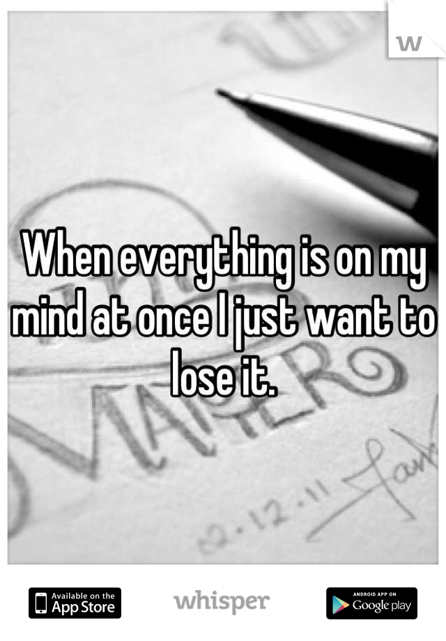 When everything is on my mind at once I just want to lose it.