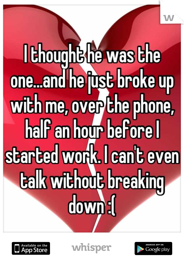 I thought he was the one...and he just broke up with me, over the phone, half an hour before I started work. I can't even talk without breaking down :(