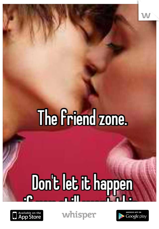 The friend zone.   Don't let it happen if you still want this.
