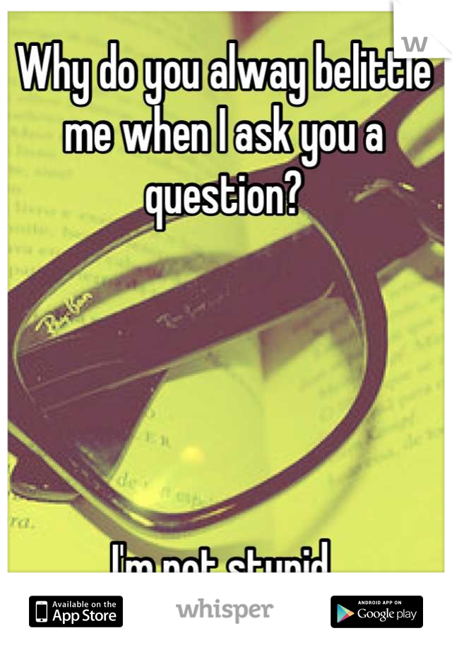 Why do you alway belittle me when I ask you a question?       I'm not stupid.