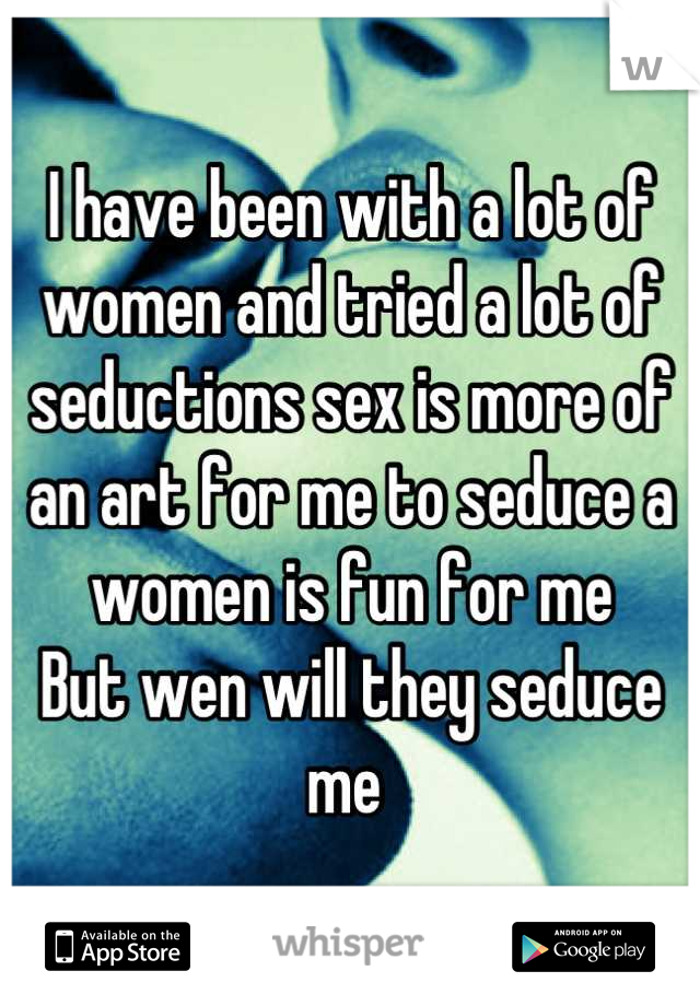 I have been with a lot of women and tried a lot of seductions sex is more of an art for me to seduce a women is fun for me  But wen will they seduce me