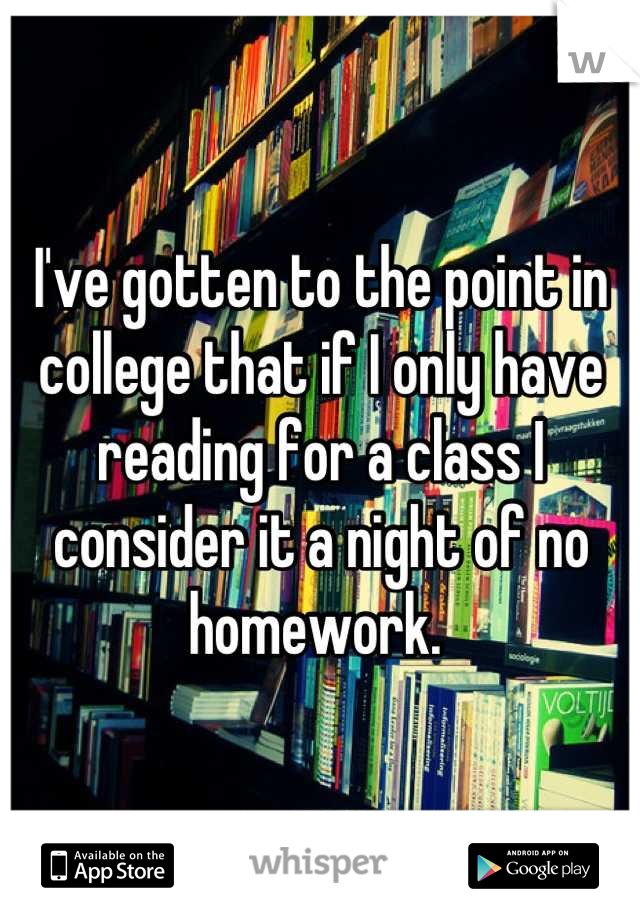 I've gotten to the point in college that if I only have reading for a class I consider it a night of no homework.
