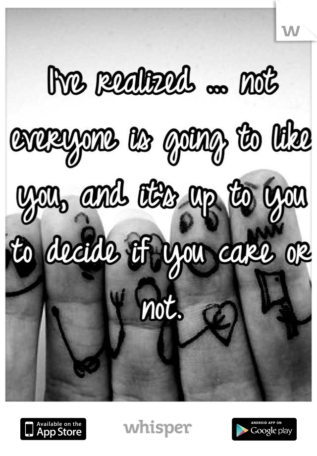 I've realized ... not everyone is going to like you, and it's up to you to decide if you care or not.