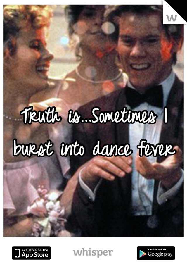 Truth is...Sometimes I burst into dance fever