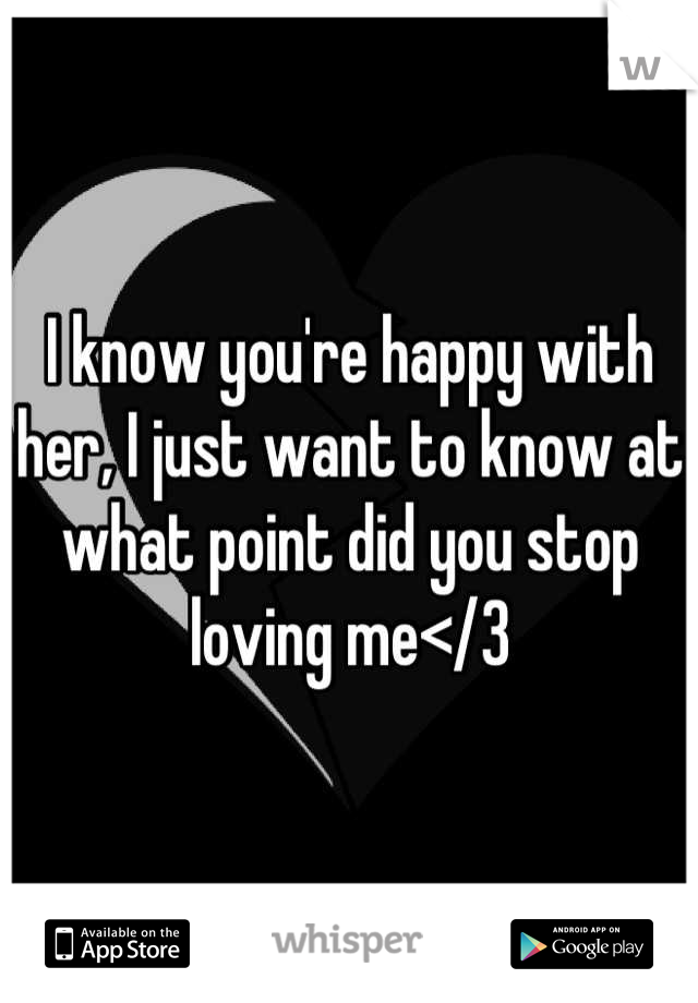 I know you're happy with her, I just want to know at what point did you stop loving me</3