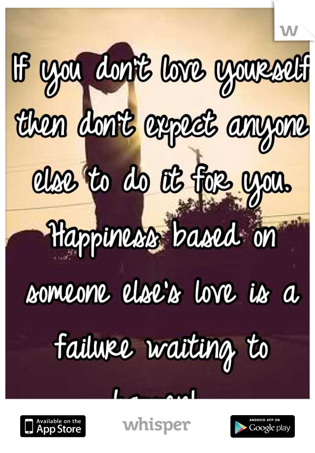If you don't love yourself then don't expect anyone else to do it for you. Happiness based on someone else's love is a failure waiting to happen!