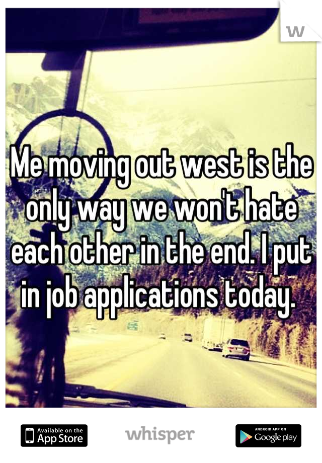 Me moving out west is the only way we won't hate each other in the end. I put in job applications today.