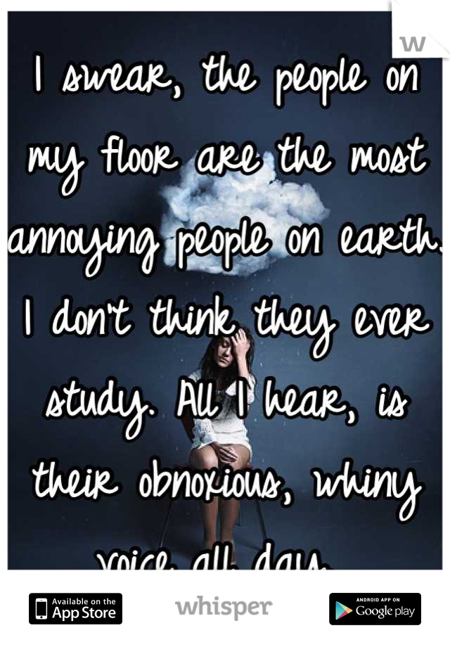 I swear, the people on my floor are the most annoying people on earth. I don't think they ever study. All I hear, is their obnoxious, whiny voice all day.