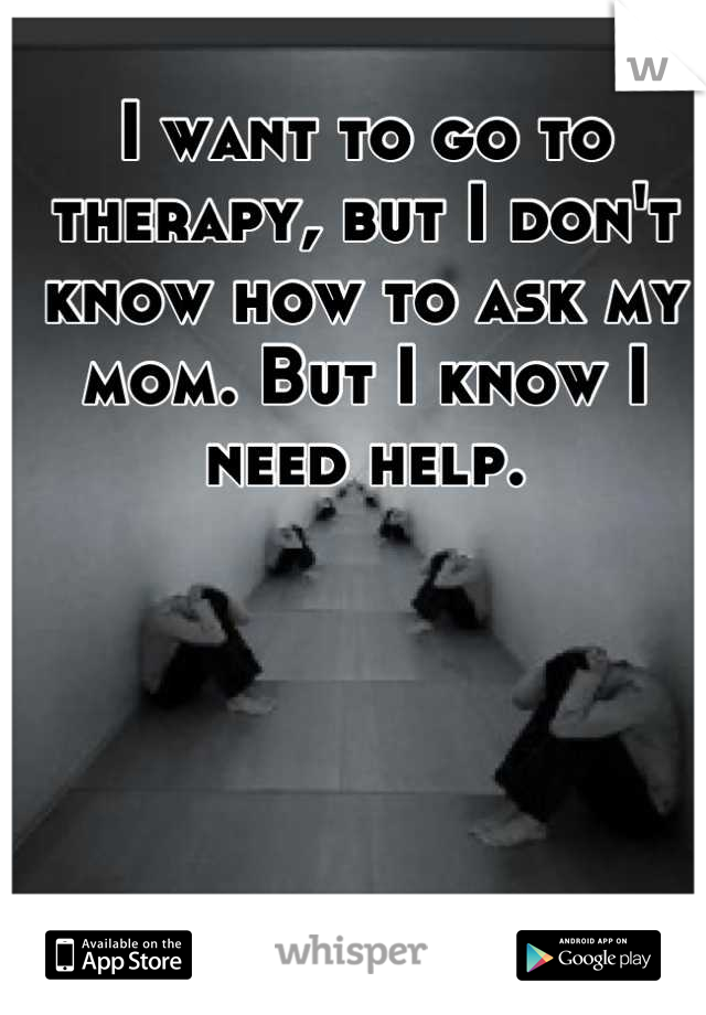 I want to go to therapy, but I don't know how to ask my mom. But I know I need help.