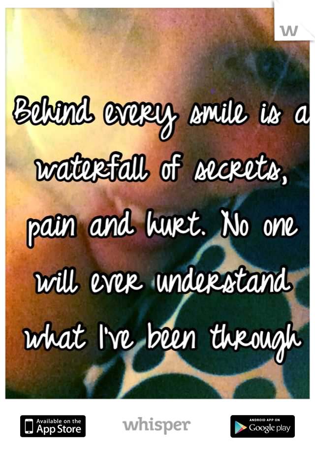 Behind every smile is a waterfall of secrets, pain and hurt. No one will ever understand what I've been through
