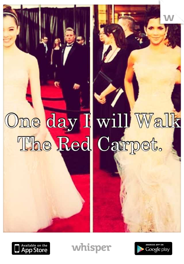 One day I will Walk The Red Carpet.