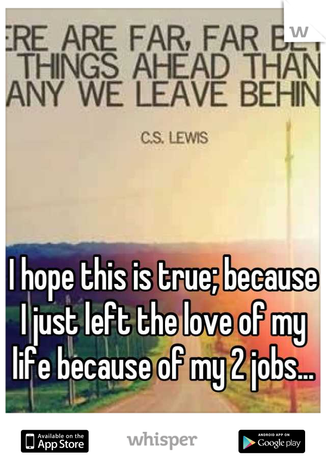 I hope this is true; because I just left the love of my life because of my 2 jobs...