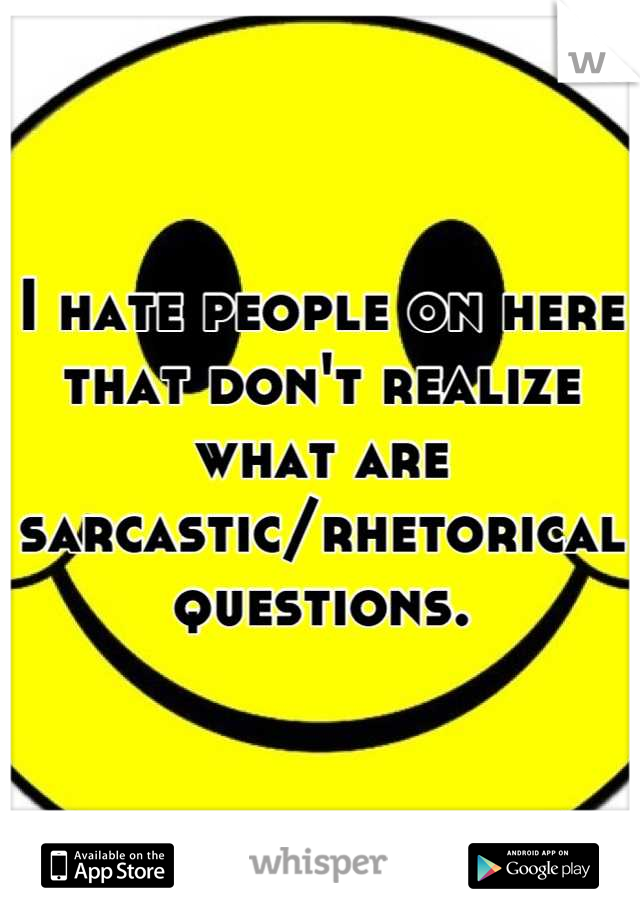 I hate people on here that don't realize what are sarcastic/rhetorical questions.