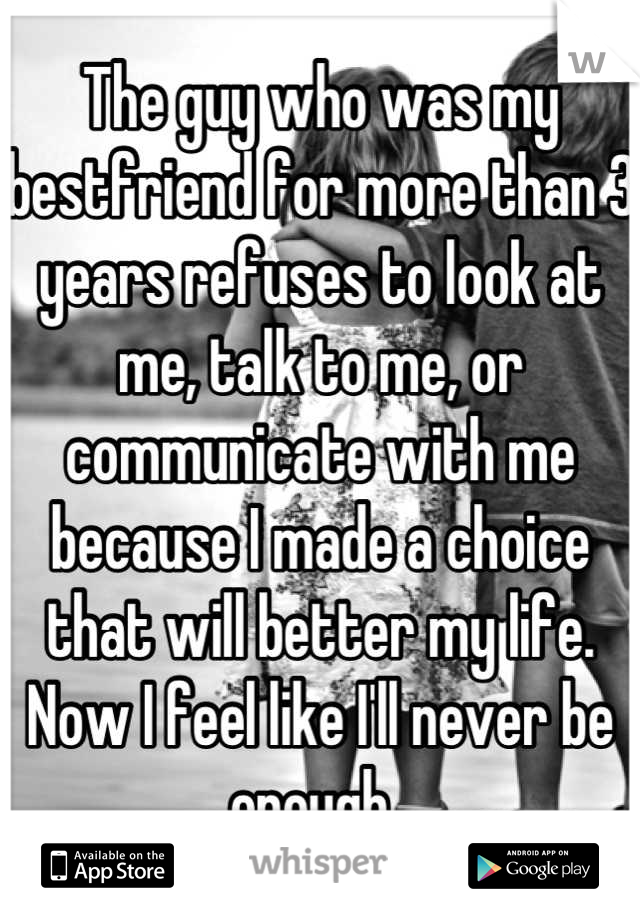 The guy who was my bestfriend for more than 3 years refuses to look at me, talk to me, or communicate with me because I made a choice that will better my life. Now I feel like I'll never be enough.