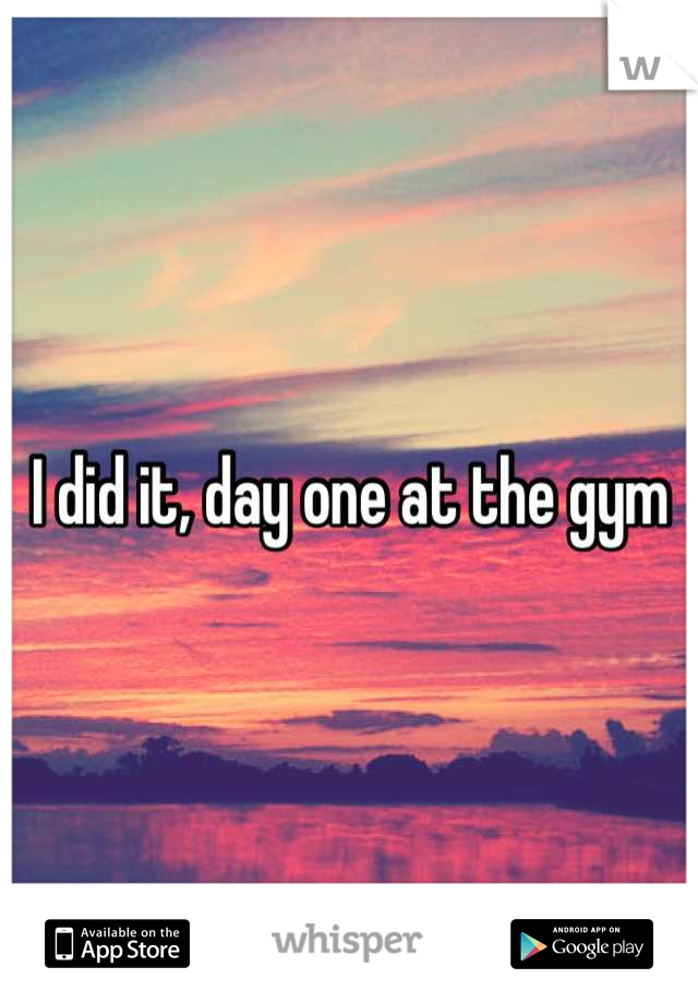 I did it, day one at the gym