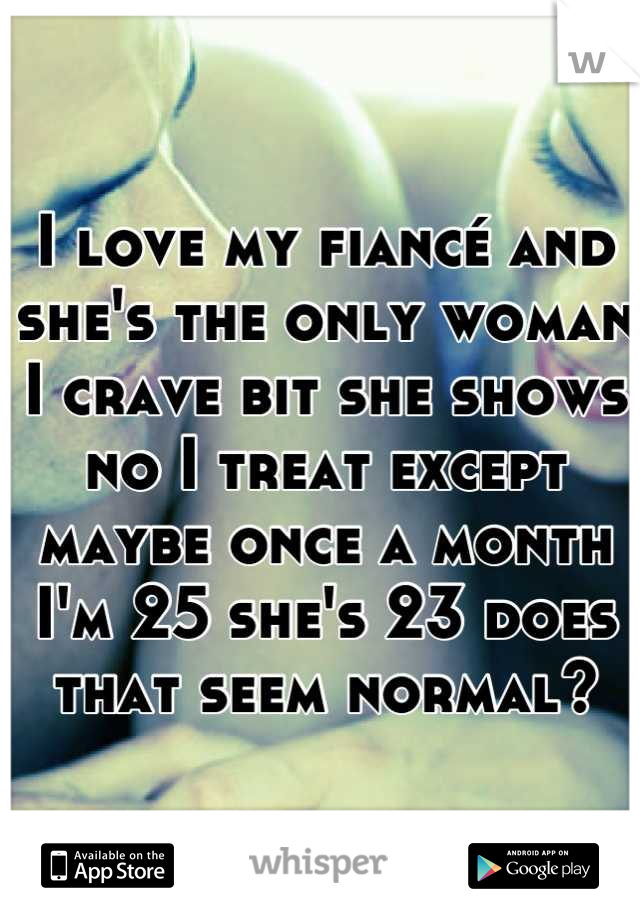 I love my fiancé and she's the only woman I crave bit she shows no I treat except maybe once a month I'm 25 she's 23 does that seem normal?