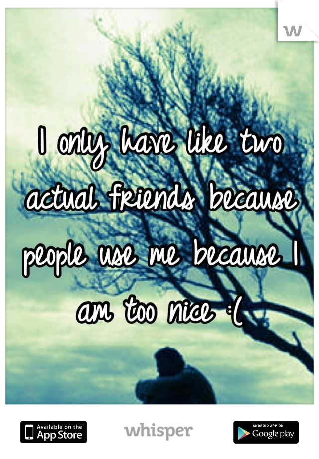 I only have like two actual friends because people use me because I am too nice :(