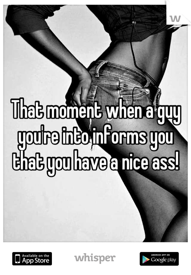 That moment when a guy you're into informs you that you have a nice ass!