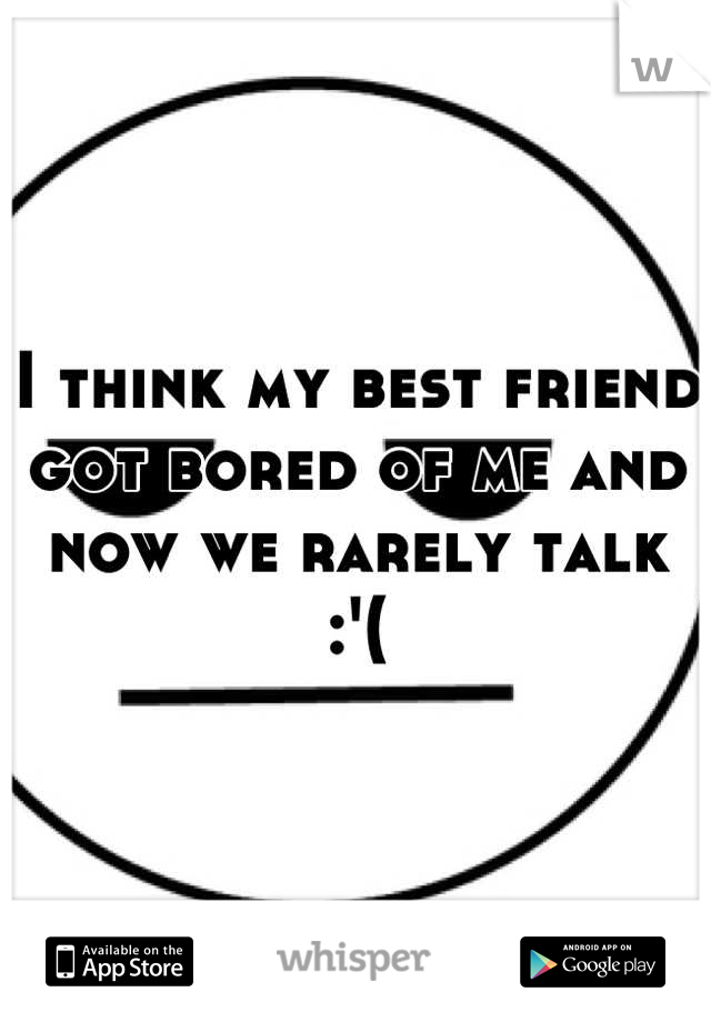 I think my best friend got bored of me and now we rarely talk :'(