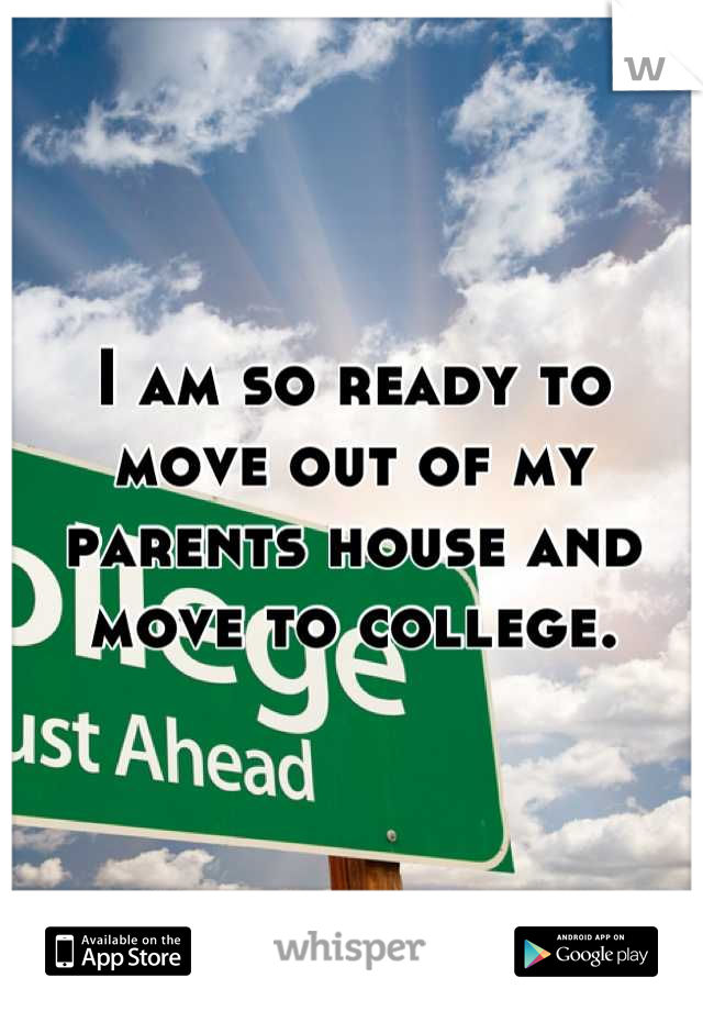 I am so ready to move out of my parents house and move to college.