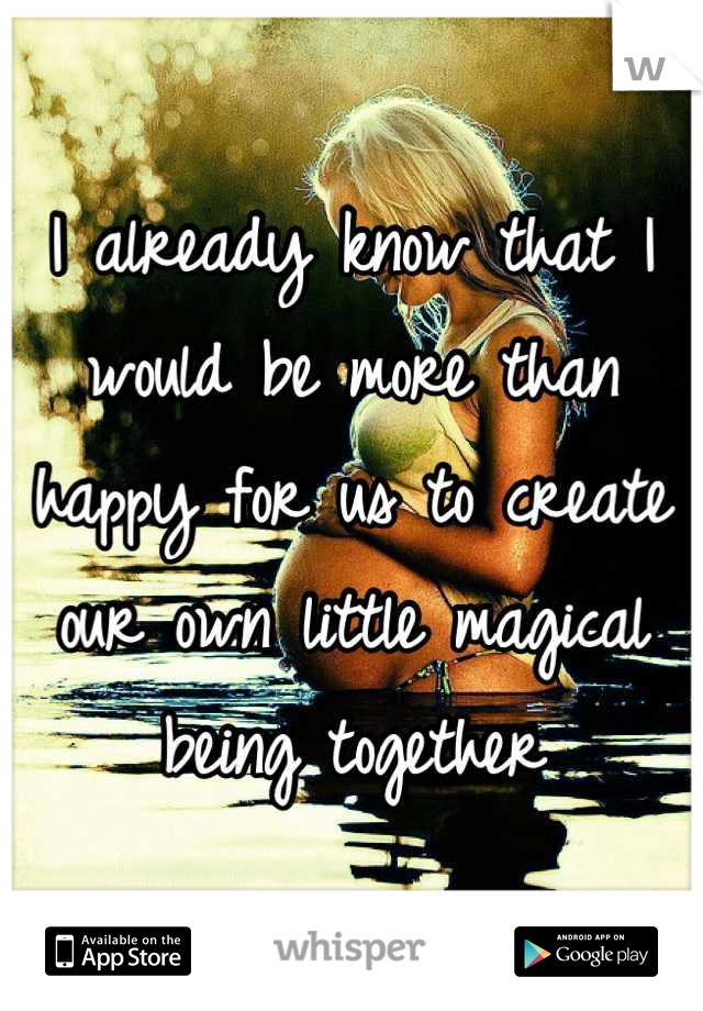 I already know that I would be more than happy for us to create our own little magical being together