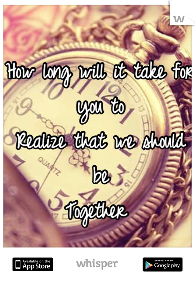 How long will it take for you to  Realize that we should be Together