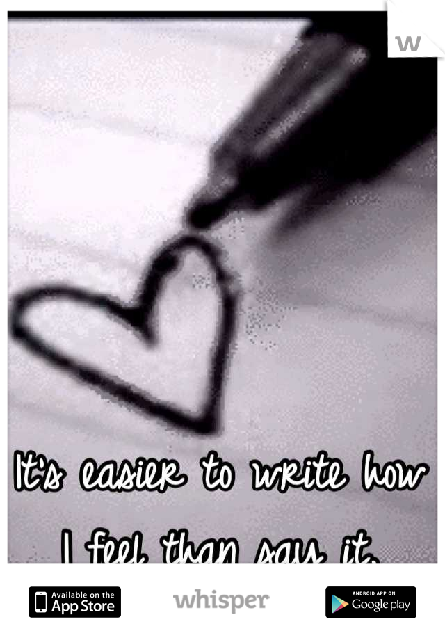 It's easier to write how I feel than say it.